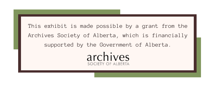 This exhibit is made possible by a grant from the Archives Society of Alberta, which is financially supported by the Government of Alberta.